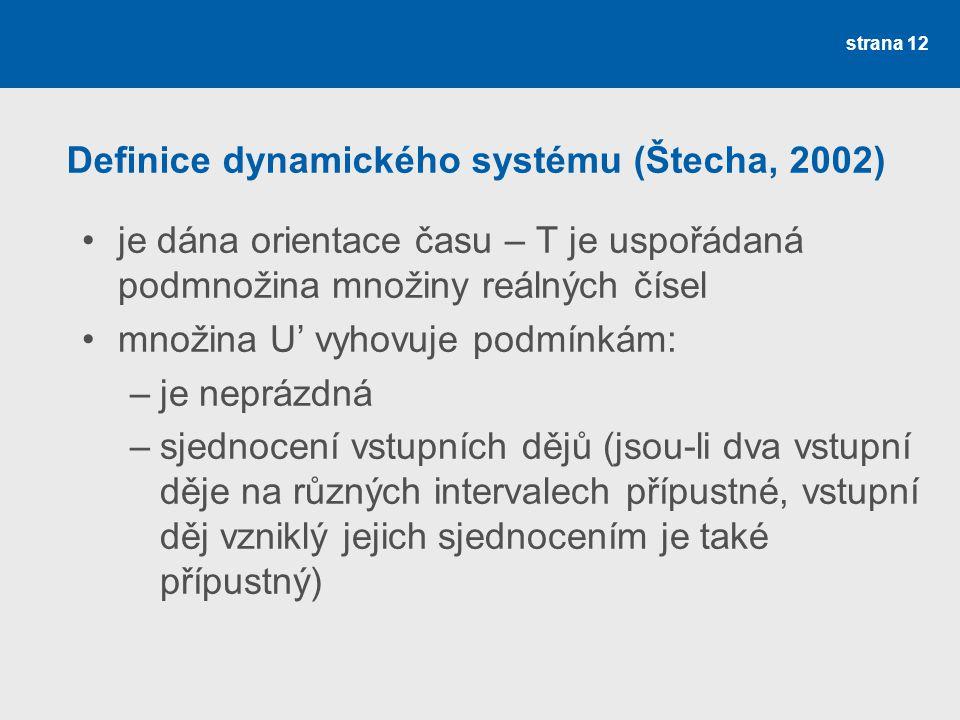 strana 12 •je dána orientace času – T je uspořádaná podmnožina množiny reálných čísel •množina U' vyhovuje podmínkám: –je neprázdná –sjednocení vstupních dějů (jsou-li dva vstupní děje na různých intervalech přípustné, vstupní děj vzniklý jejich sjednocením je také přípustný) Definice dynamického systému (Štecha, 2002)