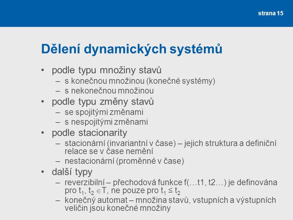 strana 15 Dělení dynamických systémů •podle typu množiny stavů –s konečnou množinou (konečné systémy) –s nekonečnou množinou •podle typu změny stavů –