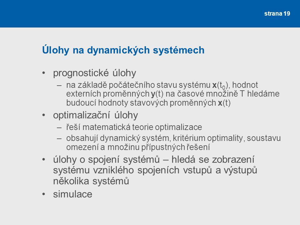 strana 19 Úlohy na dynamických systémech •prognostické úlohy –na základě počátečního stavu systému x(t 0 ), hodnot externích proměnných y(t) na časové množině T hledáme budoucí hodnoty stavových proměnných x(t) •optimalizační úlohy –řeší matematická teorie optimalizace –obsahují dynamický systém, kritérium optimality, soustavu omezení a množinu přípustných řešení •úlohy o spojení systémů – hledá se zobrazení systému vzniklého spojeních vstupů a výstupů několika systémů •simulace