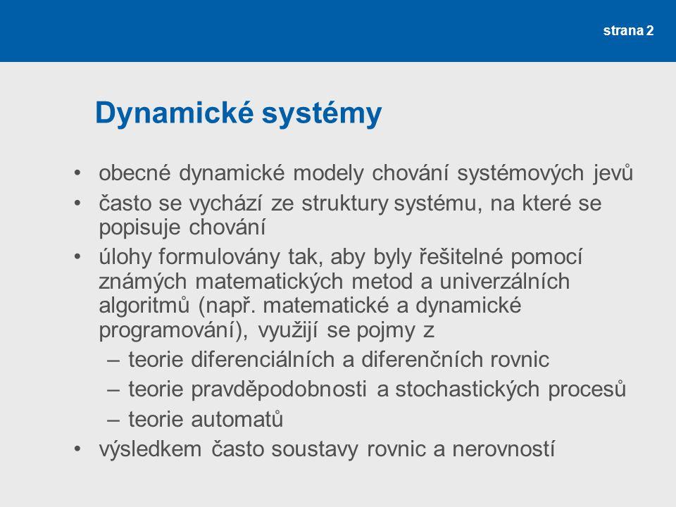 strana 2 Dynamické systémy •obecné dynamické modely chování systémových jevů •často se vychází ze struktury systému, na které se popisuje chování •úlohy formulovány tak, aby byly řešitelné pomocí známých matematických metod a univerzálních algoritmů (např.