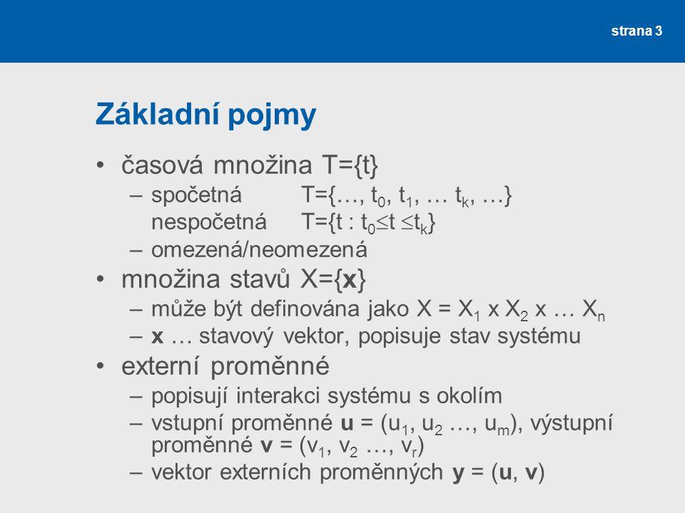 strana 3 Základní pojmy •časová množina T={t} –spočetná T={…, t 0, t 1, … t k, …} nespočetná T={t : t 0  t  t k } –omezená/neomezená •množina stavů X={x} –může být definována jako X = X 1 x X 2 x … X n –x … stavový vektor, popisuje stav systému •externí proměnné –popisují interakci systému s okolím –vstupní proměnné u = (u 1, u 2 …, u m ), výstupní proměnné v = (v 1, v 2 …, v r ) –vektor externích proměnných y = (u, v)