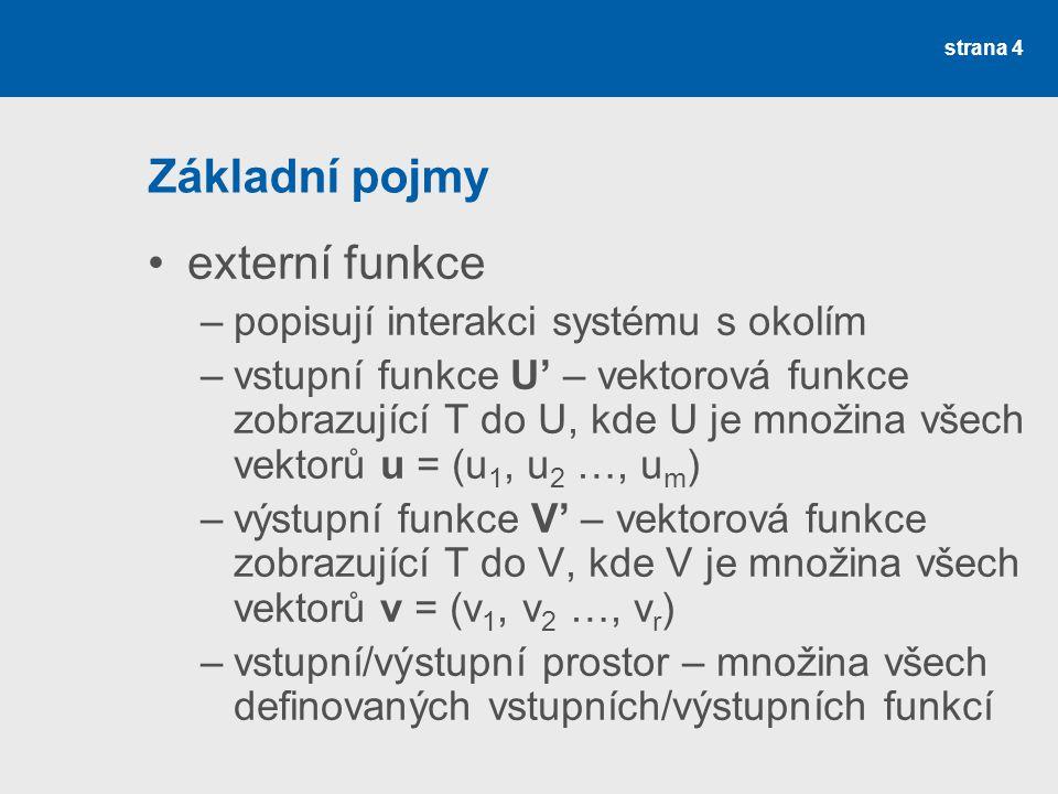 strana 4 Základní pojmy •externí funkce –popisují interakci systému s okolím –vstupní funkce U' – vektorová funkce zobrazující T do U, kde U je množina všech vektorů u = (u 1, u 2 …, u m ) –výstupní funkce V' – vektorová funkce zobrazující T do V, kde V je množina všech vektorů v = (v 1, v 2 …, v r ) –vstupní/výstupní prostor – množina všech definovaných vstupních/výstupních funkcí