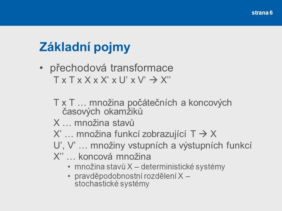 strana 6 Základní pojmy •přechodová transformace T x T x X x X' x U' x V'  X'' T x T … množina počátečních a koncových časových okamžiků X … množina stavů X' … množina funkcí zobrazující T  X U', V' … množiny vstupních a výstupních funkcí X'' … koncová množina •množina stavů X – deterministické systémy •pravděpodobnostní rozdělení X – stochastické systémy