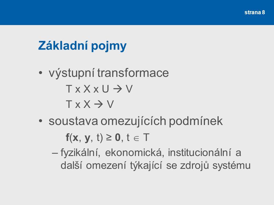 strana 8 Základní pojmy •výstupní transformace T x X x U  V T x X  V •soustava omezujících podmínek f(x, y, t) ≥ 0, t  T –fyzikální, ekonomická, institucionální a další omezení týkající se zdrojů systému