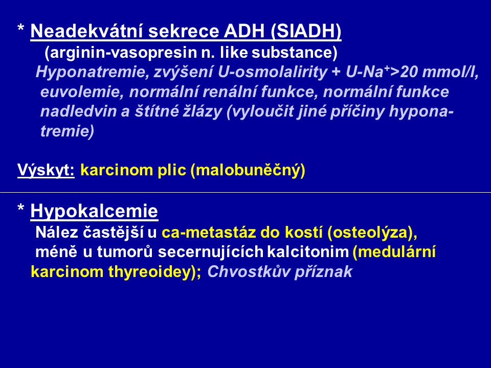 * Neadekvátní sekrece ADH (SIADH) (arginin-vasopresin n. like substance) Hyponatremie, zvýšení U-osmolalirity + U-Na + >20 mmol/l, euvolemie, normální