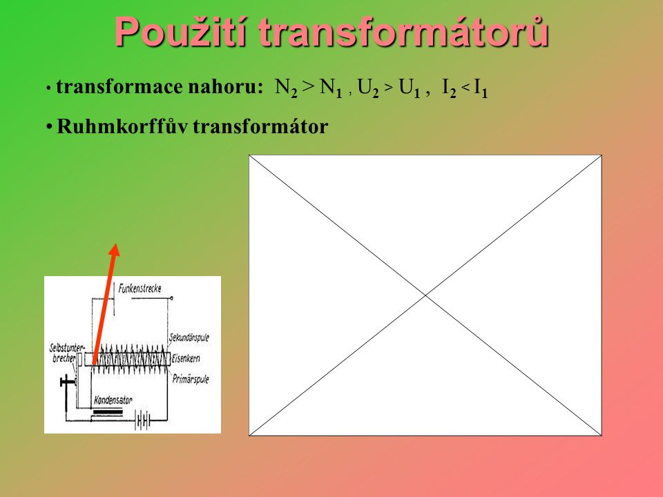 • transformace nahoru: N 2 > N 1, U 2 > U 1, I 2 < I 1 • Ruhmkorffův transformátor