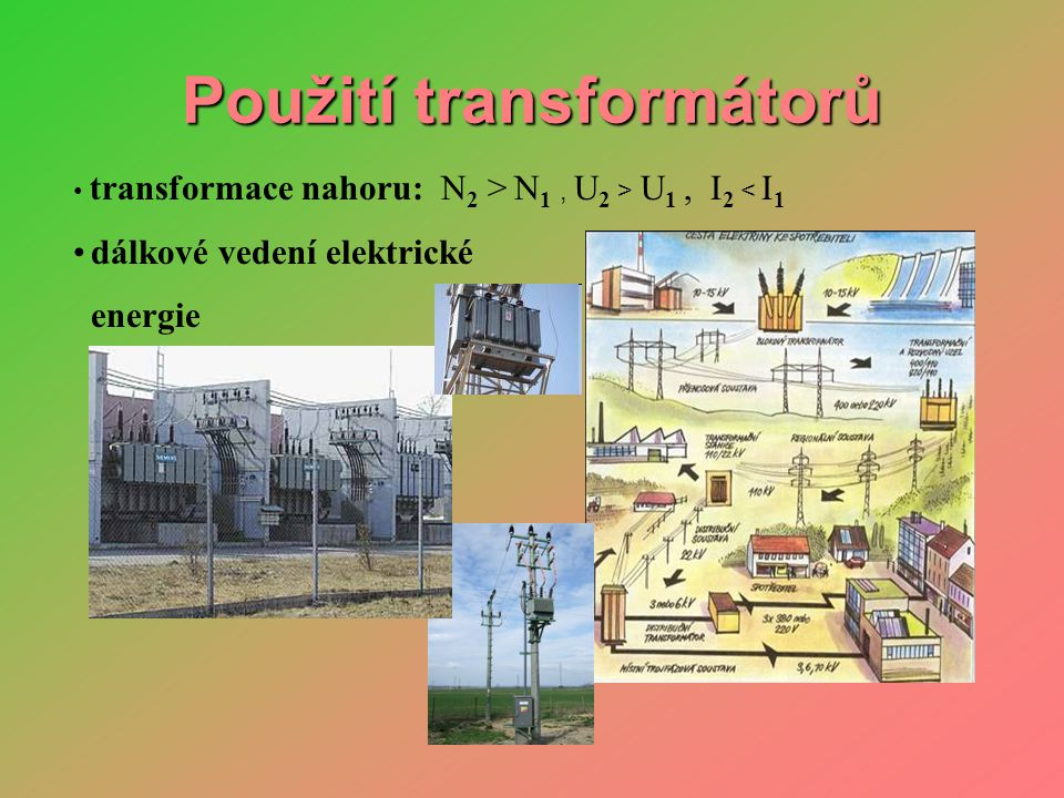 Použití transformátorů • transformace nahoru: N 2 > N 1, U 2 > U 1, I 2 < I 1 • dálkové vedení elektrické energie