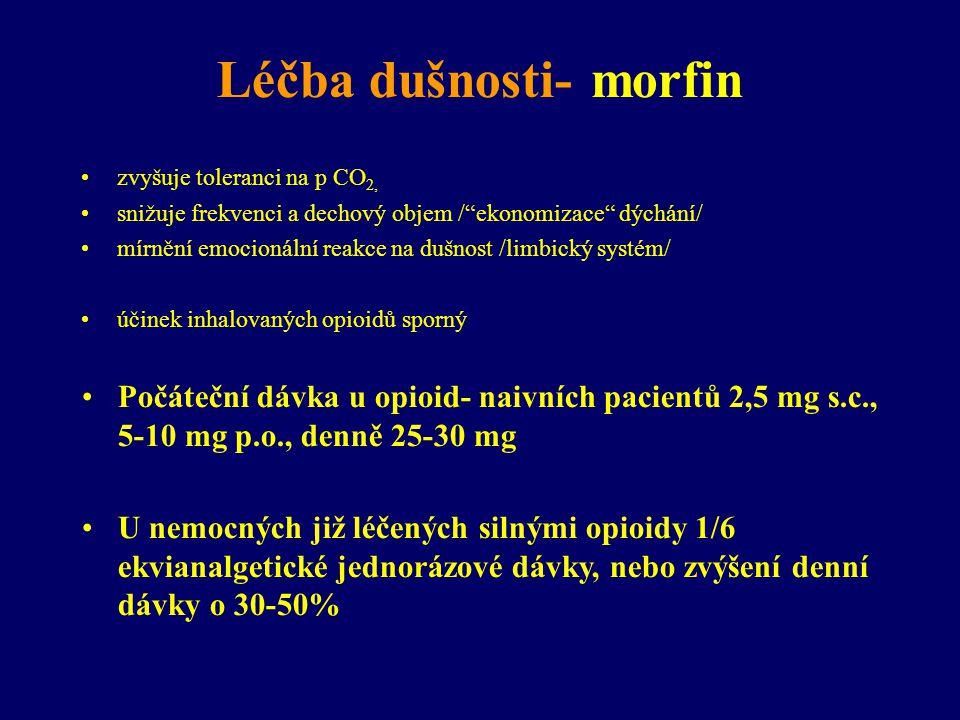 Léčba dušnosti- morfin •zvyšuje toleranci na p CO 2, •snižuje frekvenci a dechový objem / ekonomizace dýchání/ •mírnění emocionální reakce na dušnost /limbický systém/ •účinek inhalovaných opioidů sporný •Počáteční dávka u opioid- naivních pacientů 2,5 mg s.c., 5-10 mg p.o., denně 25-30 mg •U nemocných již léčených silnými opioidy 1/6 ekvianalgetické jednorázové dávky, nebo zvýšení denní dávky o 30-50%