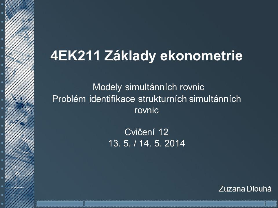 4EK211 Základy ekonometrie Modely simultánních rovnic Problém identifikace strukturních simultánních rovnic Cvičení 12 13. 5. / 14. 5. 2014 Zuzana Dlo