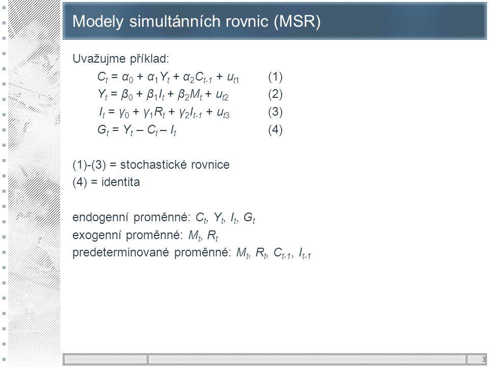 4 Modely simultánních rovnic (MSR) Možné tvary MSR a)strukturní tvar = strukturní rovnice a strukturní parametry – specifikace vychází z ekonomické teorie (znázorňuje strukturu zkoumaného systému) C t = α 0 + α 1 Y t + α 2 C t-1 + u t1 (1) Y t = β 0 + β 1 I t + β 2 M t + u t2 (2) I t = γ 0 + γ 1 R t + γ 2 I t-1 + u t3 (3) G t = Y t – C t – I t (4) b)redukovaný tvar = vyjádříme všechny endogenní proměnné jako funkce pouze predeterminovaných proměnných – tj.