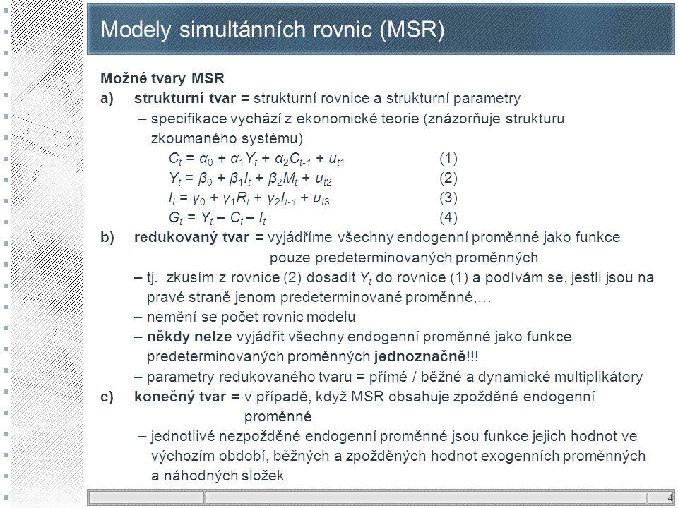 4 Modely simultánních rovnic (MSR) Možné tvary MSR a)strukturní tvar = strukturní rovnice a strukturní parametry – specifikace vychází z ekonomické te