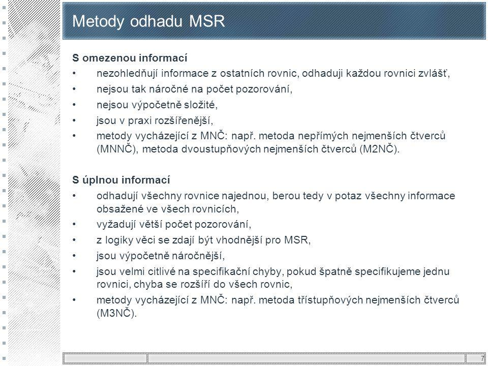 7 Metody odhadu MSR S omezenou informací •nezohledňují informace z ostatních rovnic, odhaduji každou rovnici zvlášť, •nejsou tak náročné na počet pozo