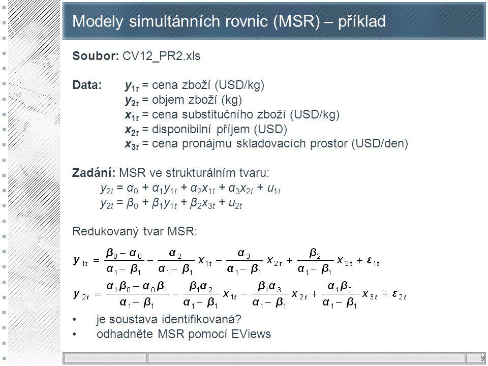 9 Modely simultánních rovnic (MSR) – příklad Soubor: CV12_PR2.xls Data: y 1t = cena zboží (USD/kg) y 2t = objem zboží (kg) x 1t = cena substitučního z