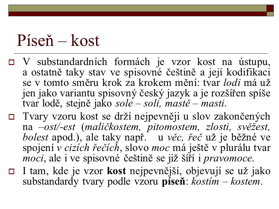 Píseň – kost  V substandardních formách je vzor kost na ústupu, a ostatně taky stav ve spisovné češtině a její kodifikaci se v tomto směru krok za kr