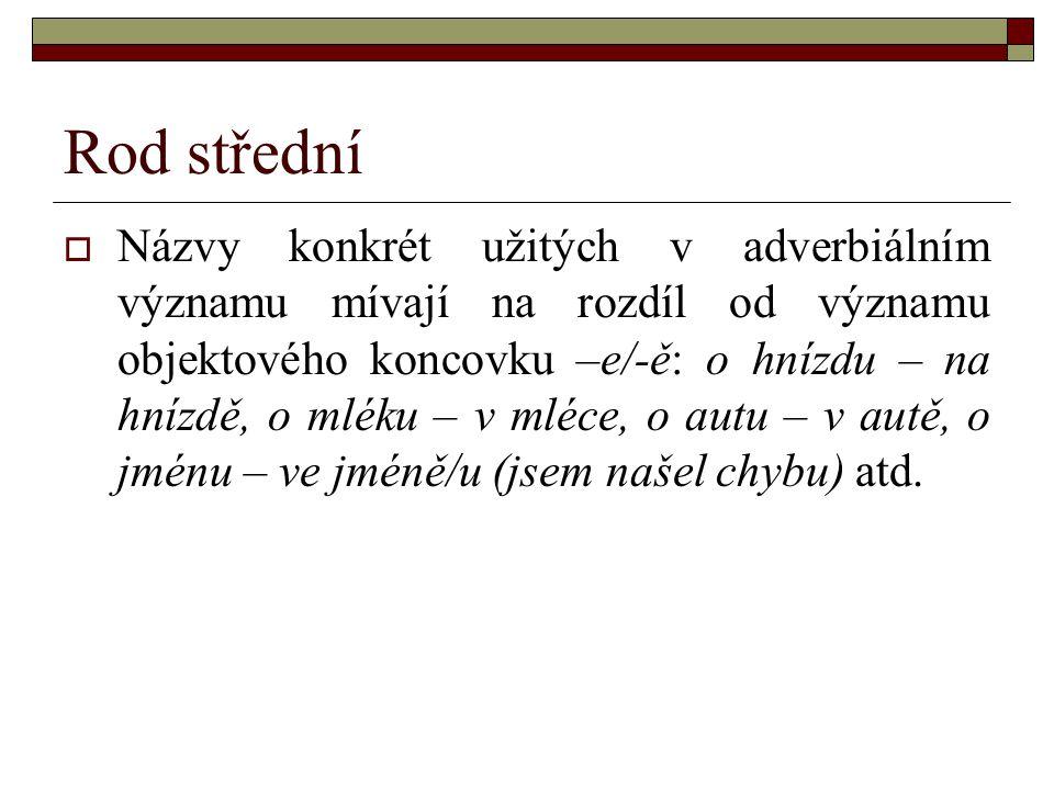 Rod střední  Názvy konkrét užitých v adverbiálním významu mívají na rozdíl od významu objektového koncovku –e/-ě: o hnízdu – na hnízdě, o mléku – v m