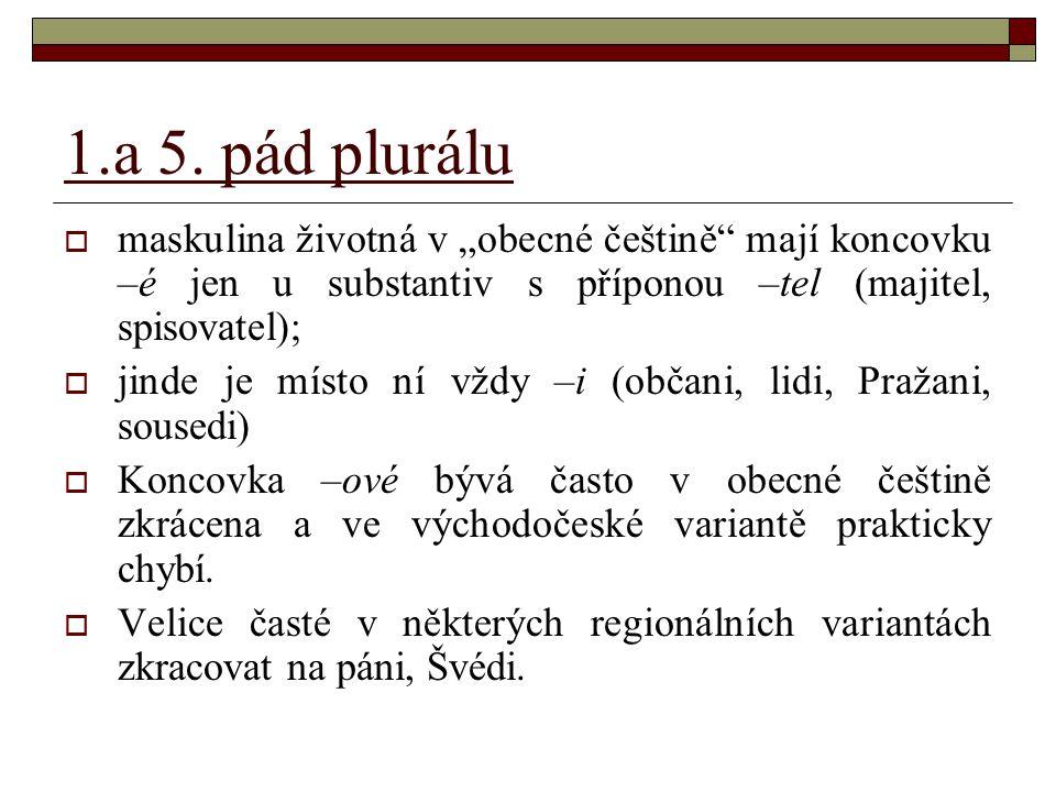 """1.a 5. pád plurálu  maskulina životná v """"obecné češtině"""" mají koncovku –é jen u substantiv s příponou –tel (majitel, spisovatel);  jinde je místo ní"""