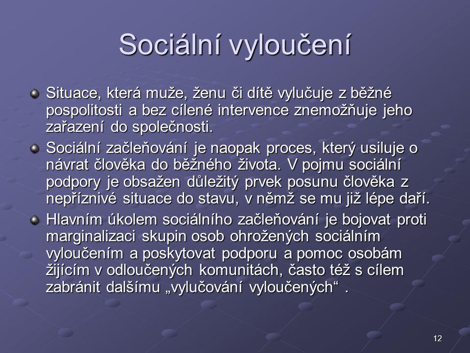 12 Sociální vyloučení Situace, která muže, ženu či dítě vylučuje z běžné pospolitosti a bez cílené intervence znemožňuje jeho zařazení do společnosti.