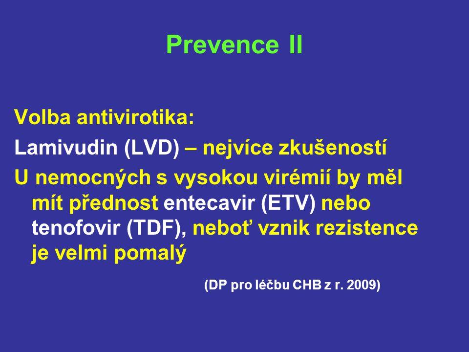 Prevence II Volba antivirotika: Lamivudin (LVD) – nejvíce zkušeností U nemocných s vysokou virémií by měl mít přednost entecavir (ETV) nebo tenofovir (TDF), neboť vznik rezistence je velmi pomalý (DP pro léčbu CHB z r.