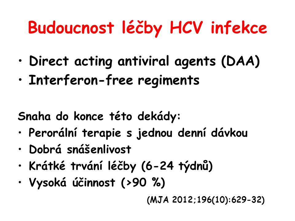 Budoucnost léčby HCV infekce •Direct acting antiviral agents (DAA) •Interferon-free regiments Snaha do konce této dekády: •Perorální terapie s jednou denní dávkou •Dobrá snášenlivost •Krátké trvání léčby (6-24 týdnů) •Vysoká účinnost (>90 %) (MJA 2012;196(10):629-32)