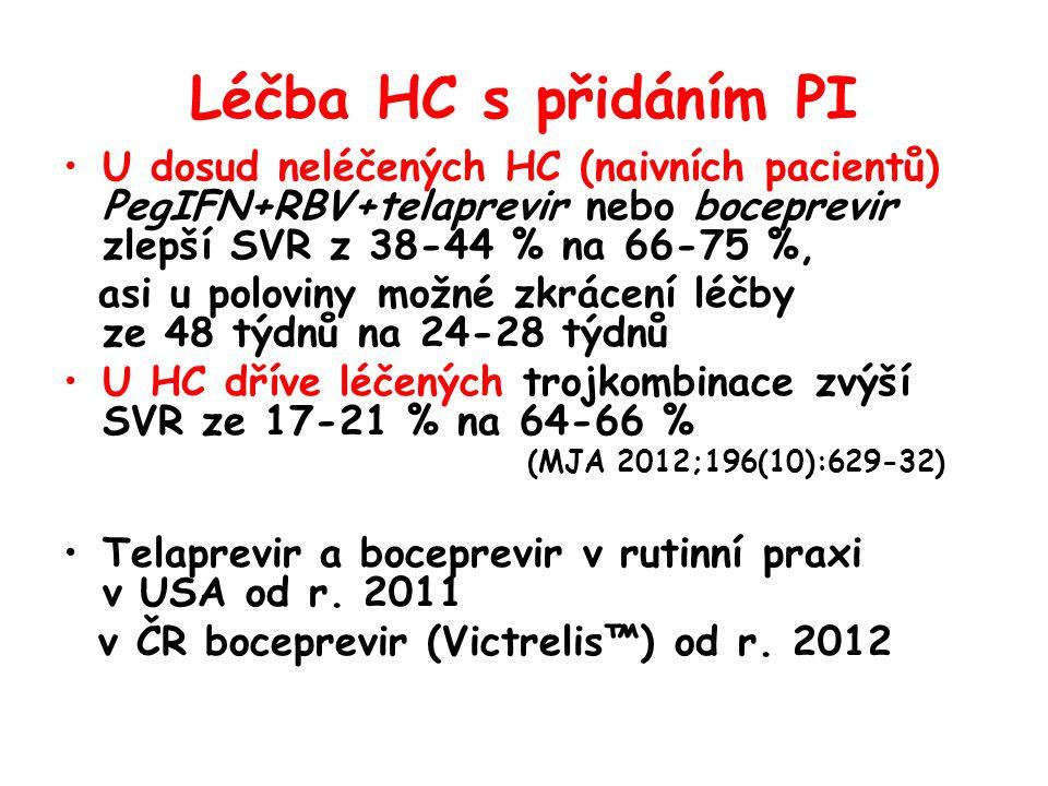Léčba HC s přidáním PI •U dosud neléčených HC (naivních pacientů) PegIFN+RBV+telaprevir nebo boceprevir zlepší SVR z 38-44 % na 66-75 %, asi u poloviny možné zkrácení léčby ze 48 týdnů na 24-28 týdnů •U HC dříve léčených trojkombinace zvýší SVR ze 17-21 % na 64-66 % (MJA 2012;196(10):629-32) •Telaprevir a boceprevir v rutinní praxi v USA od r.