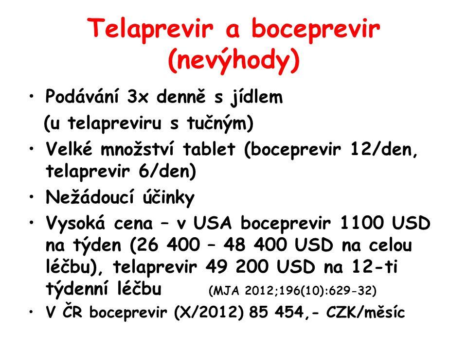 Telaprevir a boceprevir (nevýhody) •Podávání 3x denně s jídlem (u telapreviru s tučným) •Velké množství tablet (boceprevir 12/den, telaprevir 6/den) •Nežádoucí účinky •Vysoká cena – v USA boceprevir 1100 USD na týden (26 400 – 48 400 USD na celou léčbu), telaprevir 49 200 USD na 12-ti týdenní léčbu (MJA 2012;196(10):629-32) •V ČR boceprevir (X/2012) 85 454,- CZK/měsíc