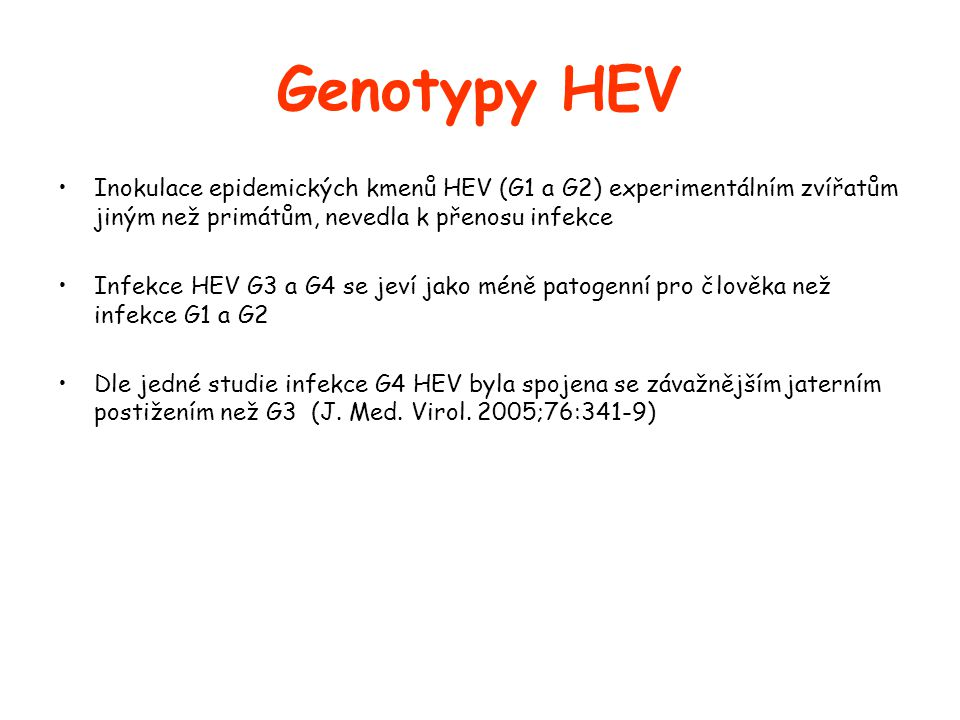 Genotypy HEV •Inokulace epidemických kmenů HEV (G1 a G2) experimentálním zvířatům jiným než primátům, nevedla k přenosu infekce •Infekce HEV G3 a G4 se jeví jako méně patogenní pro člověka než infekce G1 a G2 •Dle jedné studie infekce G4 HEV byla spojena se závažnějším jaterním postižením než G3 (J.
