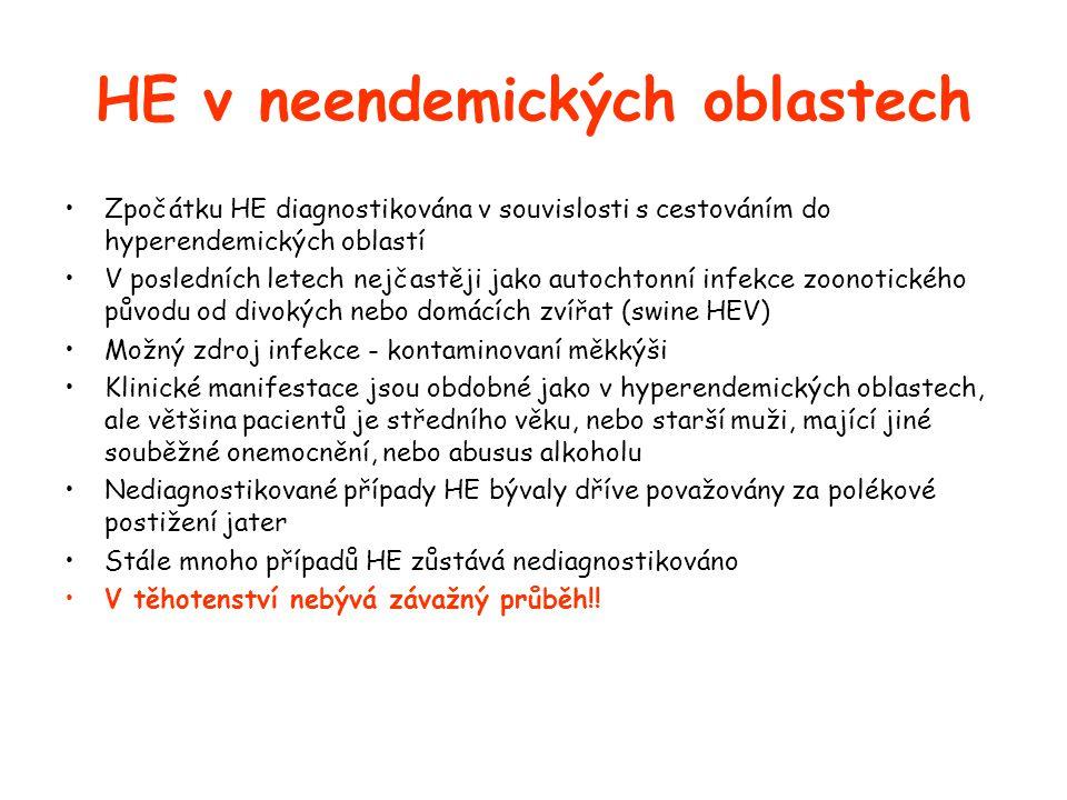 HE v neendemických oblastech •Zpočátku HE diagnostikována v souvislosti s cestováním do hyperendemických oblastí •V posledních letech nejčastěji jako autochtonní infekce zoonotického původu od divokých nebo domácích zvířat (swine HEV) •Možný zdroj infekce - kontaminovaní měkkýši •Klinické manifestace jsou obdobné jako v hyperendemických oblastech, ale většina pacientů je středního věku, nebo starší muži, mající jiné souběžné onemocnění, nebo abusus alkoholu •Nediagnostikované případy HE bývaly dříve považovány za polékové postižení jater •Stále mnoho případů HE zůstává nediagnostikováno •V těhotenství nebývá závažný průběh!!