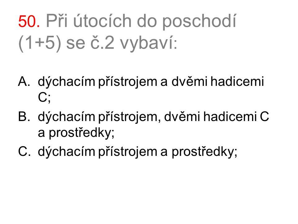 50. Při útocích do poschodí (1+5) se č.2 vybaví : A.dýchacím přístrojem a dvěmi hadicemi C; B.dýchacím přístrojem, dvěmi hadicemi C a prostředky; C.dý
