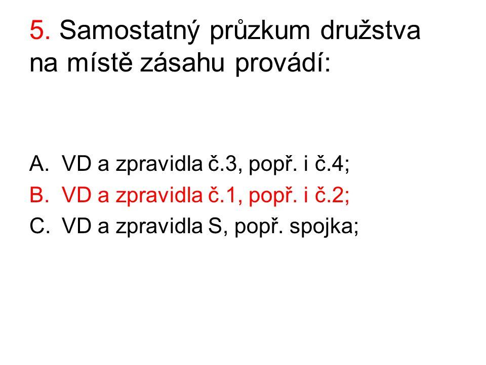 5. Samostatný průzkum družstva na místě zásahu provádí: A.VD a zpravidla č.3, popř. i č.4; B.VD a zpravidla č.1, popř. i č.2; C.VD a zpravidla S, popř
