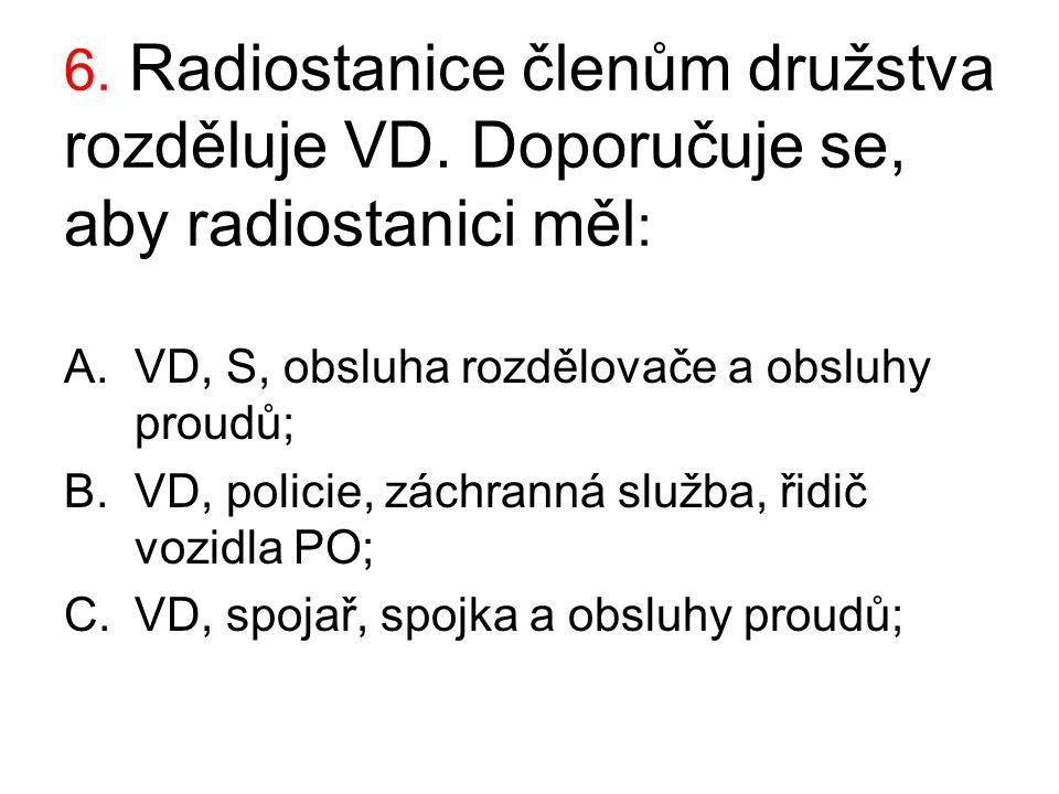 6. Radiostanice členům družstva rozděluje VD. Doporučuje se, aby radiostanici měl : A.VD, S, obsluha rozdělovače a obsluhy proudů; B.VD, policie, zách