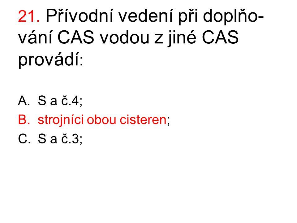 21. Přívodní vedení při doplňo- vání CAS vodou z jiné CAS provádí : A.S a č.4; B.strojníci obou cisteren; C.S a č.3;