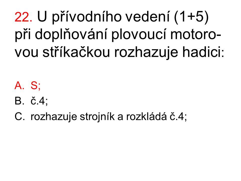 22. U přívodního vedení (1+5) při doplňování plovoucí motoro- vou stříkačkou rozhazuje hadici : A.S; B.č.4; C.rozhazuje strojník a rozkládá č.4;