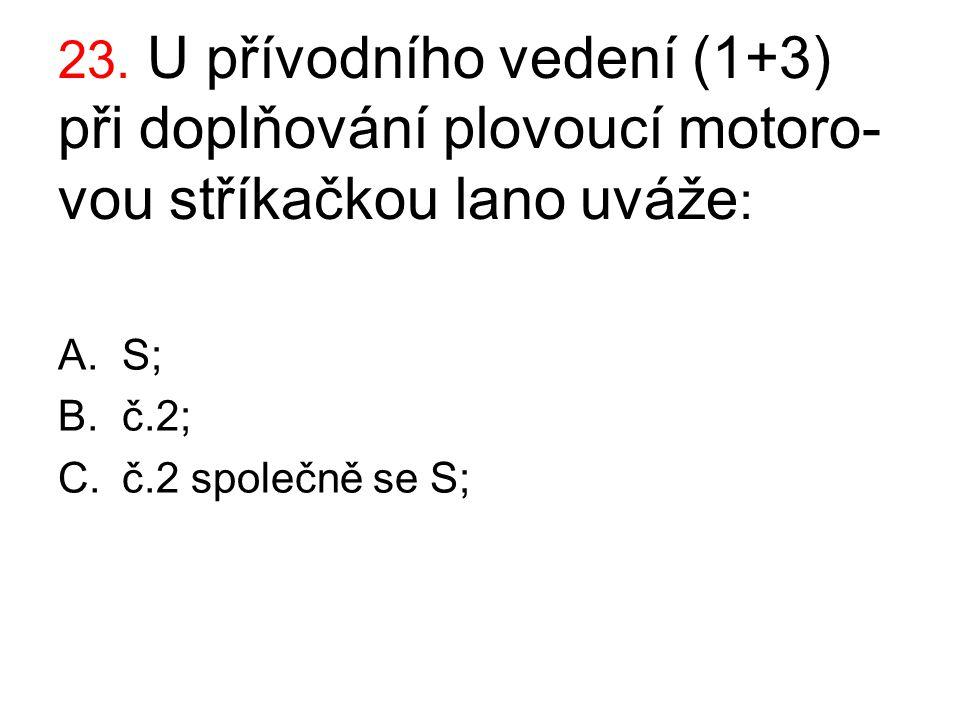 23. U přívodního vedení (1+3) při doplňování plovoucí motoro- vou stříkačkou lano uváže : A.S; B.č.2; C.č.2 společně se S;