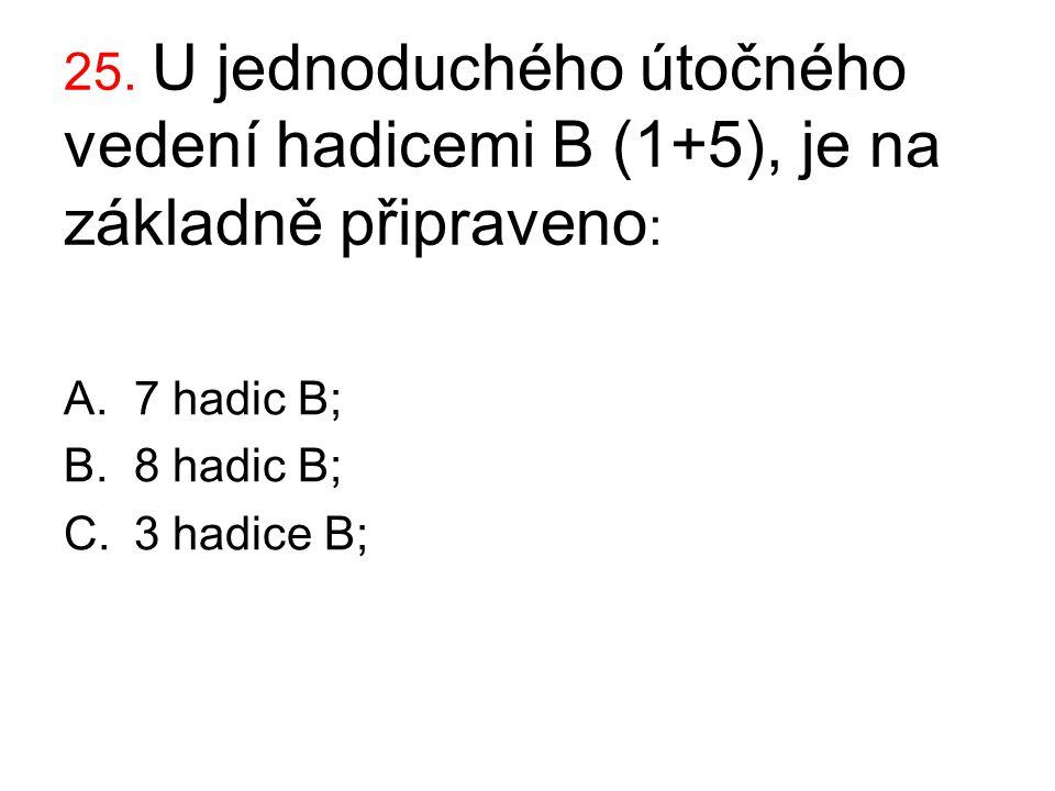 25. U jednoduchého útočného vedení hadicemi B (1+5), je na základně připraveno : A.7 hadic B; B.8 hadic B; C.3 hadice B;