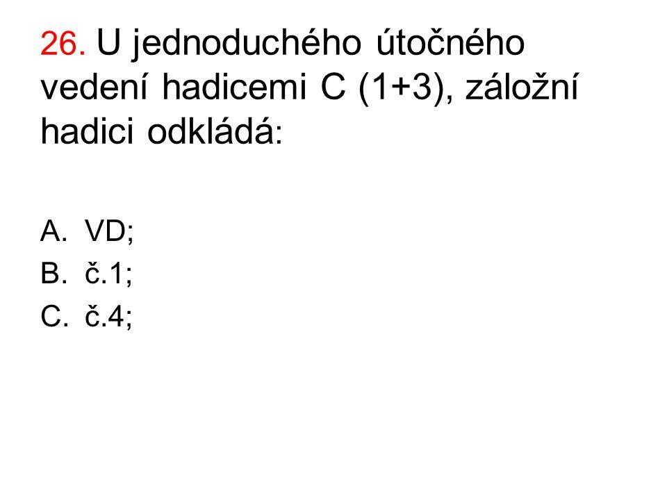 26. U jednoduchého útočného vedení hadicemi C (1+3), záložní hadici odkládá : A.VD; B.č.1; C.č.4;