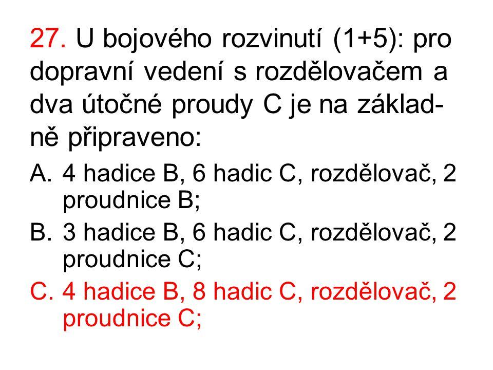 27. U bojového rozvinutí (1+5): pro dopravní vedení s rozdělovačem a dva útočné proudy C je na základ- ně připraveno: A.4 hadice B, 6 hadic C, rozdělo