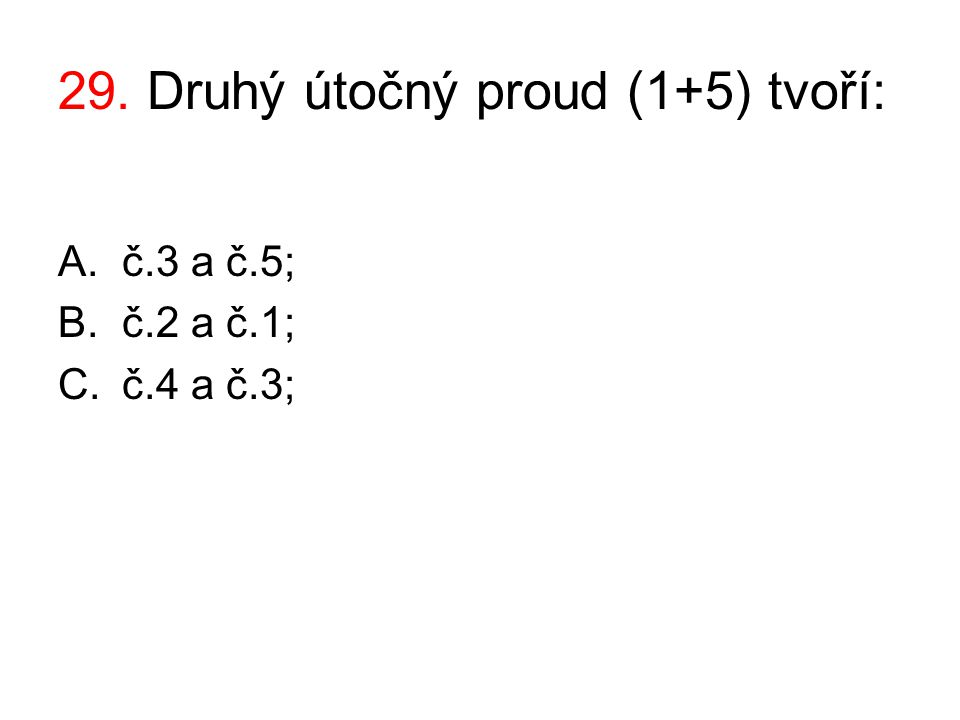 29. Druhý útočný proud (1+5) tvoří: A.č.3 a č.5; B.č.2 a č.1; C.č.4 a č.3;