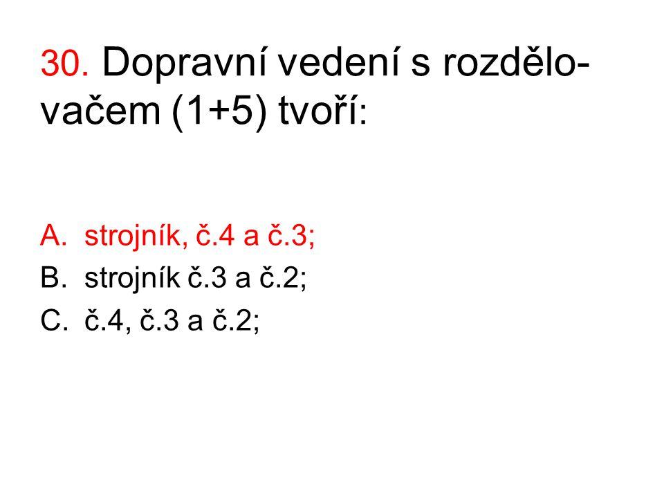 30. Dopravní vedení s rozdělo- vačem (1+5) tvoří : A.strojník, č.4 a č.3; B.strojník č.3 a č.2; C.č.4, č.3 a č.2;