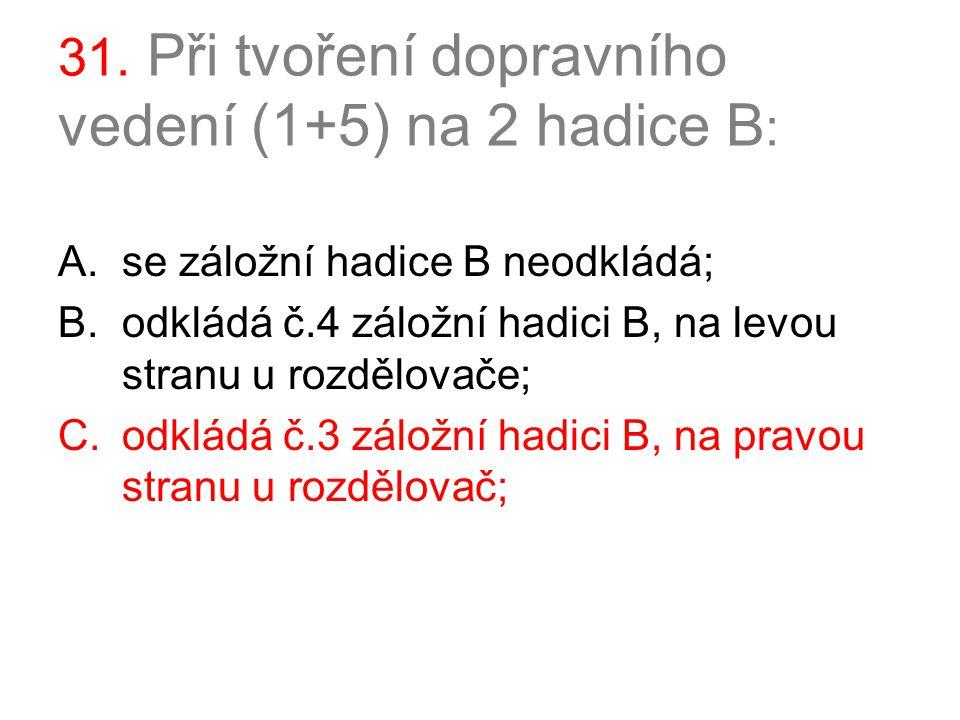 31. Při tvoření dopravního vedení (1+5) na 2 hadice B : A.se záložní hadice B neodkládá; B.odkládá č.4 záložní hadici B, na levou stranu u rozdělovače