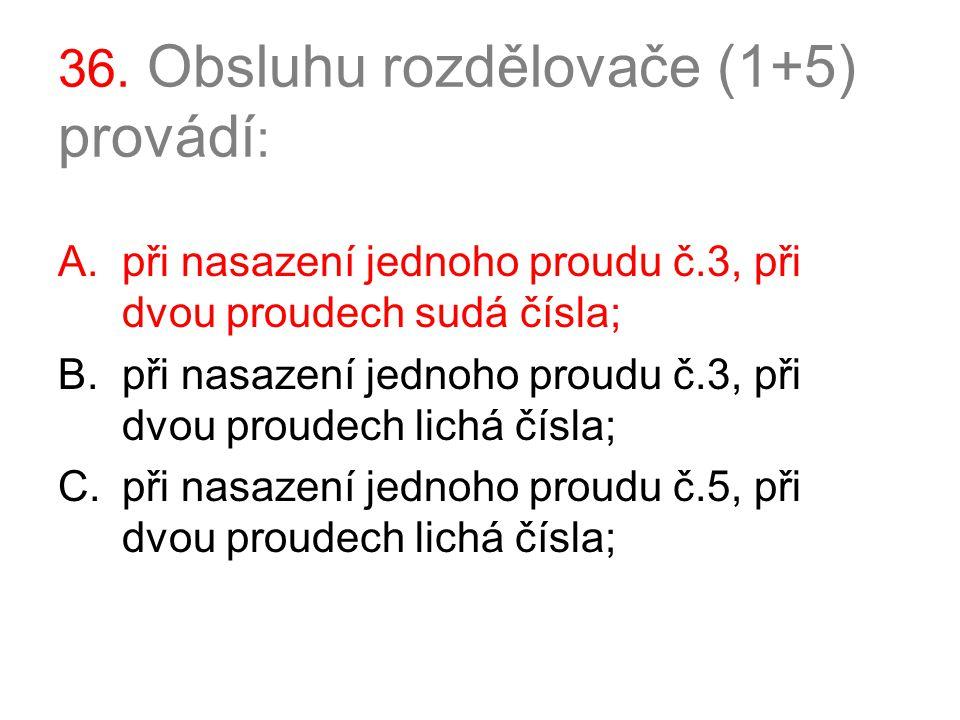 36. Obsluhu rozdělovače (1+5) provádí : A.při nasazení jednoho proudu č.3, při dvou proudech sudá čísla; B.při nasazení jednoho proudu č.3, při dvou p