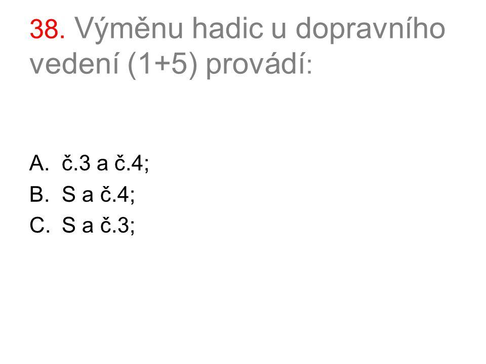38. Výměnu hadic u dopravního vedení (1+5) provádí : A.č.3 a č.4; B.S a č.4; C.S a č.3;