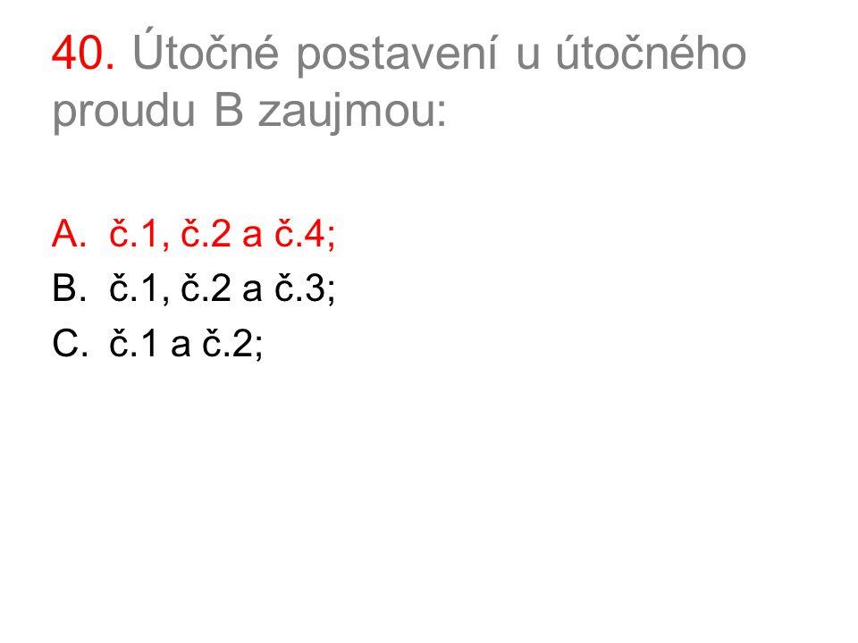 40. Útočné postavení u útočného proudu B zaujmou: A.č.1, č.2 a č.4; B.č.1, č.2 a č.3; C.č.1 a č.2;