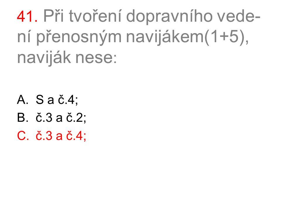 41. Při tvoření dopravního vede- ní přenosným navijákem(1+5), naviják nese : A.S a č.4; B.č.3 a č.2; C.č.3 a č.4;