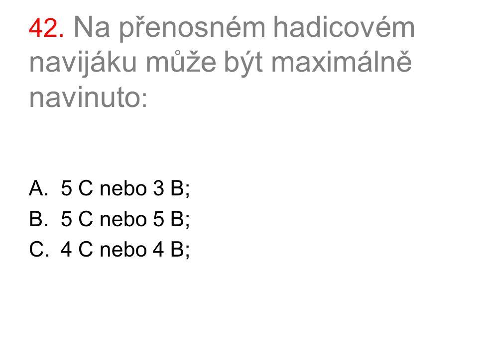 42. Na přenosném hadicovém navijáku může být maximálně navinuto : A.5 C nebo 3 B; B.5 C nebo 5 B; C.4 C nebo 4 B;