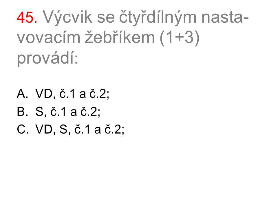 45. Výcvik se čtyřdílným nasta- vovacím žebříkem (1+3) provádí : A.VD, č.1 a č.2; B.S, č.1 a č.2; C.VD, S, č.1 a č.2;