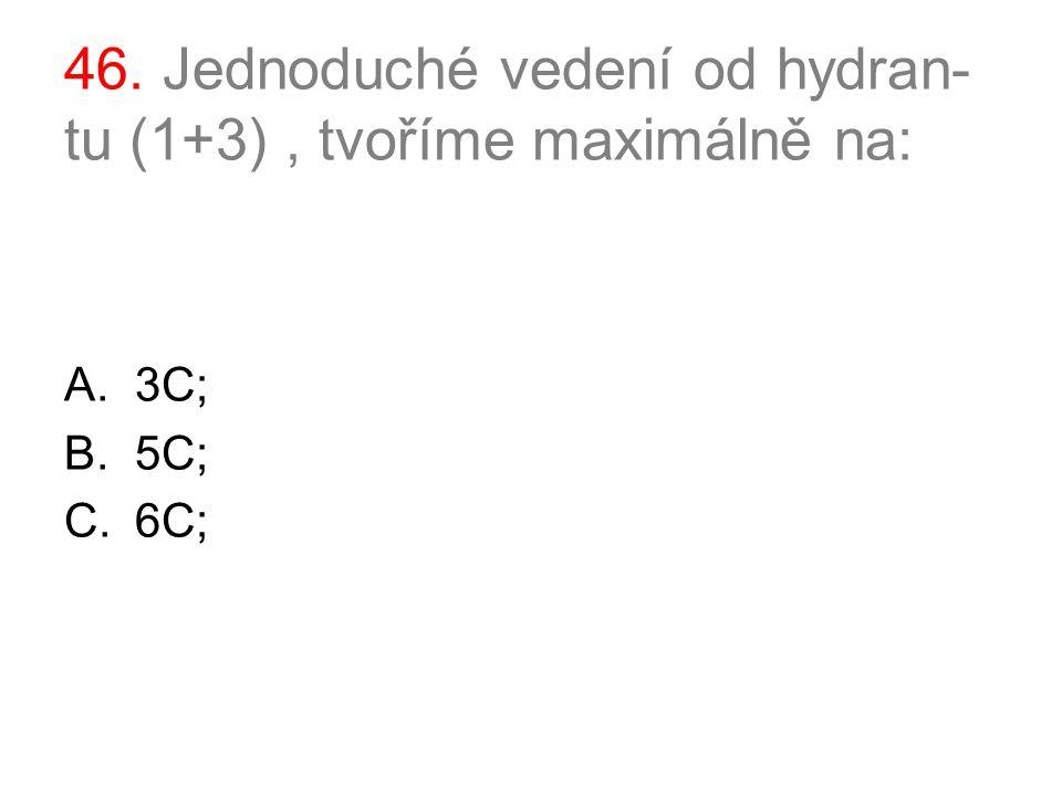 46. Jednoduché vedení od hydran- tu (1+3), tvoříme maximálně na: A.3C; B.5C; C.6C;