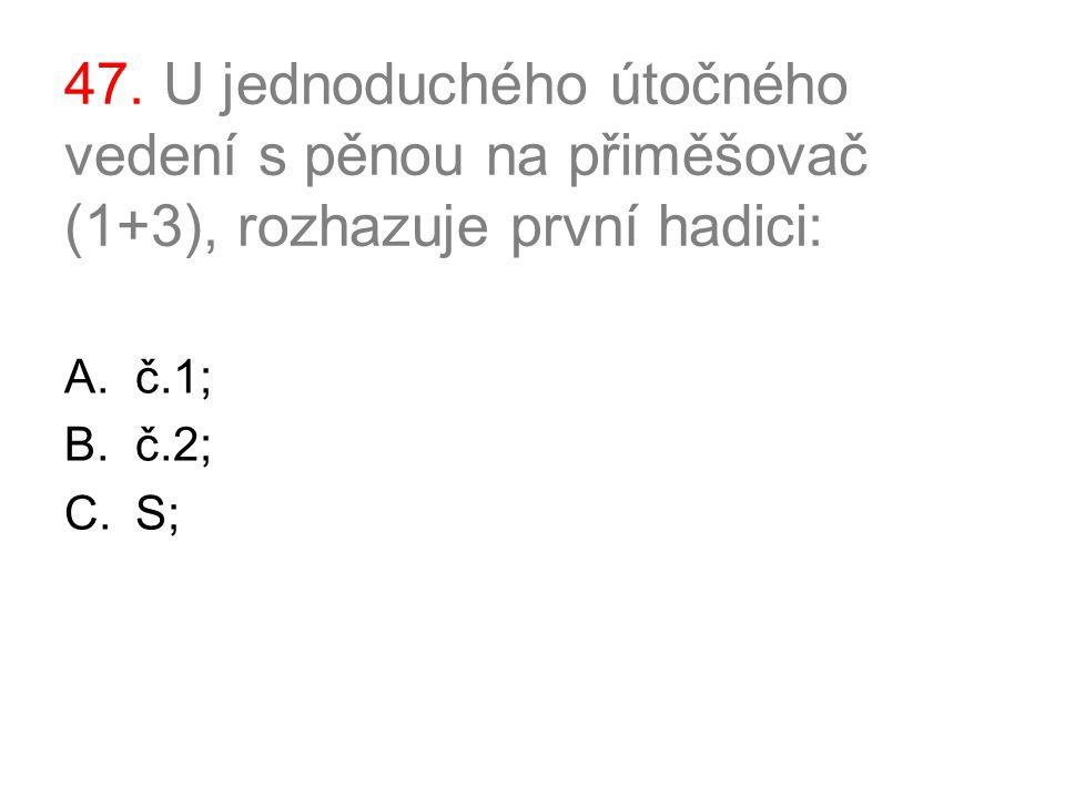 47. U jednoduchého útočného vedení s pěnou na přiměšovač (1+3), rozhazuje první hadici: A.č.1; B.č.2; C.S;