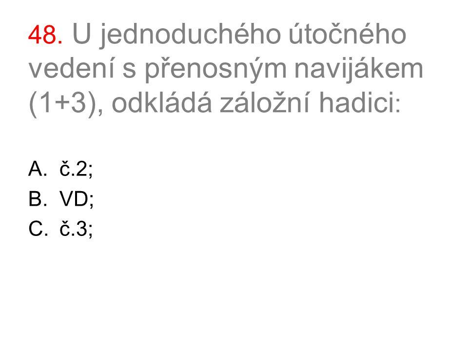48. U jednoduchého útočného vedení s přenosným navijákem (1+3), odkládá záložní hadici : A.č.2; B.VD; C.č.3;