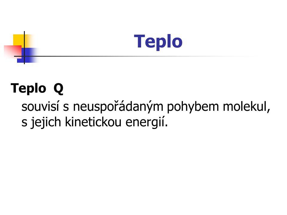 Teplo Teplo Q souvisí s neuspořádaným pohybem molekul, s jejich kinetickou energií.