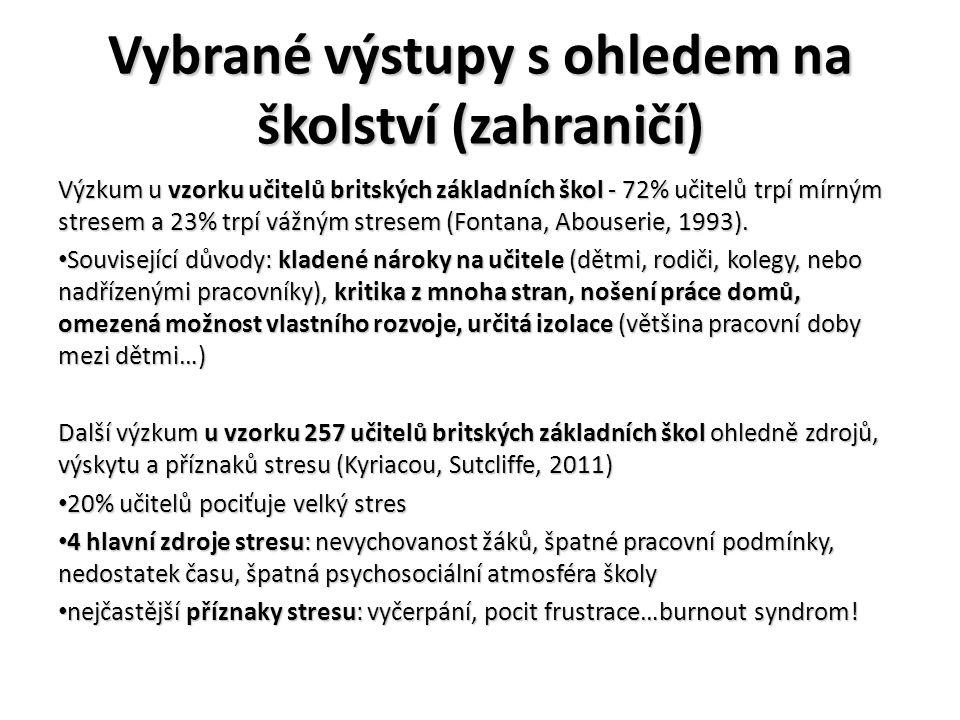 Vybrané výstupy s ohledem na školství (ČR) Studie SZÚ (ve spolupráci s Českomoravským odborovým svazem pracovníků školství) z roku 2002 – vzorek 87 učitelů z 12 pražských základních škol • vysoká psychická pracovní zátěž téměř u 80 % učitelů, nadměrný stres u 60 %, snížená odolnost vůči stresu u 25 %, nedostatky v životosprávě u 90 % učitelů.